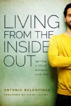 Living from the Inside Out: Igniting a Life of Intimacy with God (Book) by Antonio Baldovinos