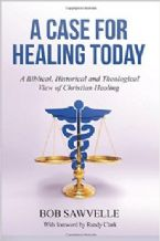 A Case for Healing Today: A Biblical, Historical and Theological View of Christian Healing (Book) by Bob Sawvelle