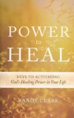 Power To Heal: Keys to Activating God's Healing Power in Your Life (Book) by Randy Clark
