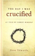 The Day I Was Crucified: As Told by Christ Himself (Book) by Gene Edwards