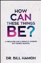How Can These Things Be: A Preacher and a Miracle Worker But Denied Heaven (Book) by Bill Hamon