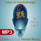Keys to Breakthrough from Spiritual Mental Illness (MP3 Teaching Download) by Jeremy Lopez