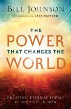 The Power That Changes the World; Creating Eternal Impact in the Here and Now (Book) by Bill Johnson