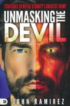 Unmasking the Devil: Strategies to Defeat Eternity's Greatest Enemy (Book) by John Ramirez