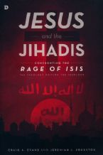 Jesus and the Jihadis: Confronting the Rage of ISIS - The Theology Driving the Ideology (Book) by Craig Evans and Jeremiah Johnston