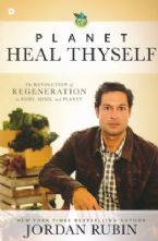 Planet, Heal Thyself: The Revolution of Regeneration in Body, Mind, and Planet (book) by Jordan Rubin