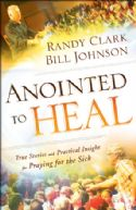CAnointed to Heal - True Stories and Practical Insight for Praying for the Sick (book) by  Randy Clark and Bill Johnson - Click To Enlarge