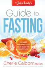Juice Lady's Guide To Fasting Cleanse And Revitalize Your Body The Healthy Way (book) by Cherie Calbom