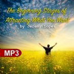 The Beginning Stages of Attracting What You Want (MP3 Teaching Download) by Jeremy Lopez