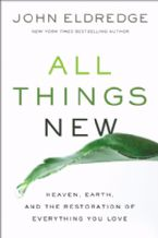 All Things New, Heaven, Earth, and the Restoration of Everything You Love(Book) by John Eldredge
