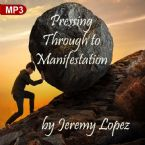Pressing Through to Manifestation (MP3 Teaching) by Jeremy Lopez