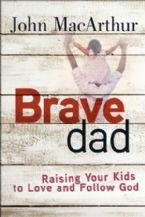 Brave Dad Raising Your Kids To Love And Follow God (Book) by John MacArthur