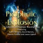 Prophetic Explosion (MP3 Worship Music) By Jason Upton, Kim Clements, David Baroni, and Dianne Palmer