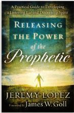 Releasing the Power of the Prophetic: A Practical Guide to Developing a Listening Ear and Discerning Spirit  (book) by Jeremy Lopez