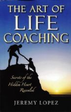 The Art of Life Coaching: Secrets of the Hidden Heart Revealed (Book) by Jeremy Lopez