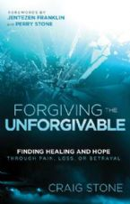 Forgiving The Unforgivable : Finding Healing And Hope Through Pain, Loss Or Betrayal (Book) by Craig Stone