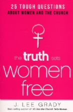 The Truth Sets Women Free: 25 Tough Questions About Women and the Church (Book) by Lee Grady